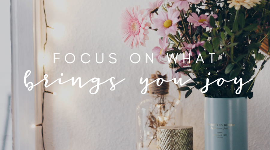 Focus on what brings you joy.
